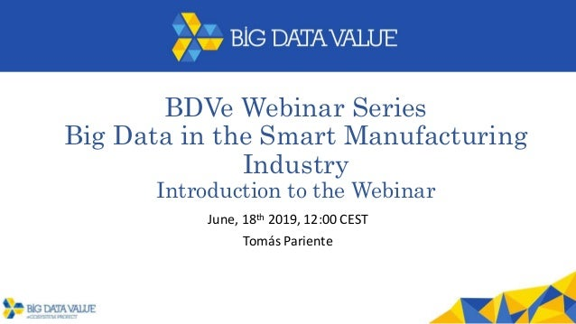 BDVe Webinar Series Big Data in the Smart Manufacturing Industry Introduction to the Webinar June, 18th 2019, 12:00 CEST T...