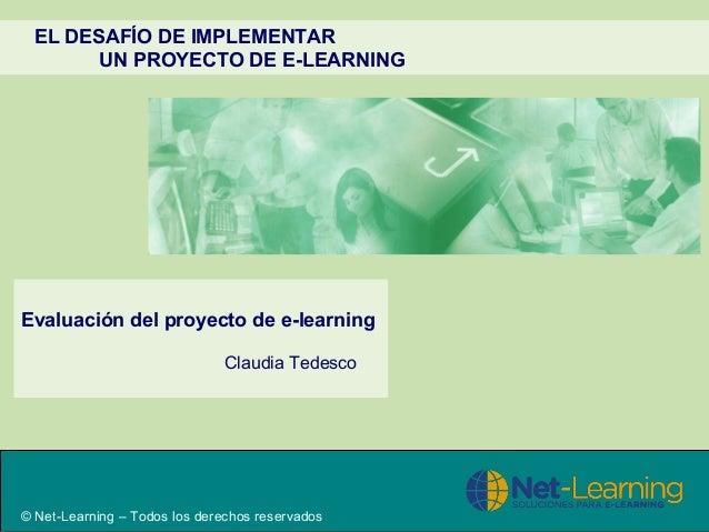 EL DESAFÍO DE IMPLEMENTAR UN PROYECTO DE E-LEARNING Evaluación del proyecto de e-learning Claudia Tedesco © Net-Learning –...