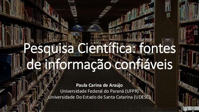 Pesquisa Científica: fontes de informação confiáveis Paula Carina de Araújo UniversidadeEstadual Paulista Júlio deMesquita...