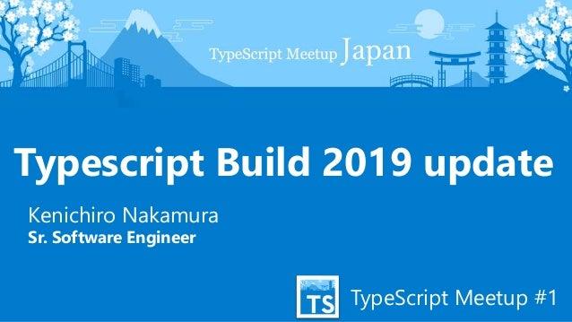 TypeScript Meetup #1 Typescript Build 2019 update Kenichiro Nakamura Sr. Software Engineer