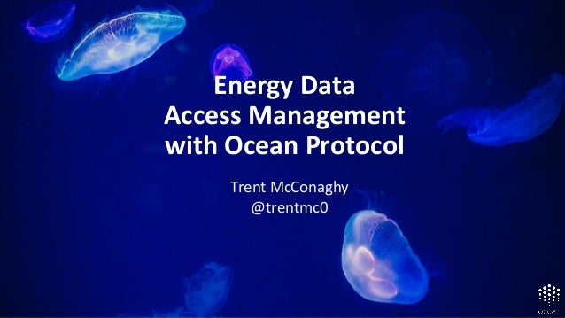 Roadmap Alpha Aug '18, Mainnet Mar '19 Energy Data Access Management with Ocean Protocol Trent McConaghy @trentmc0