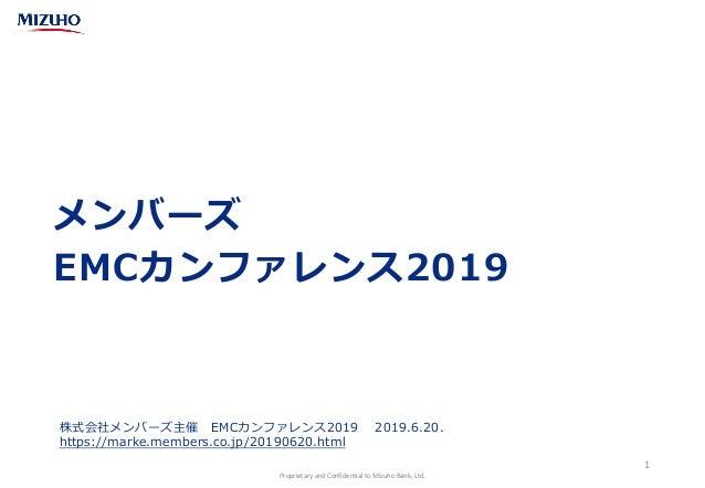 Proprietary and Confidential to Mizuho Bank, Ltd. メンバーズ EMCカンファレンス2019 1 株式会社メンバーズ主催 EMCカンファレンス2019 2019.6.20. https://mar...