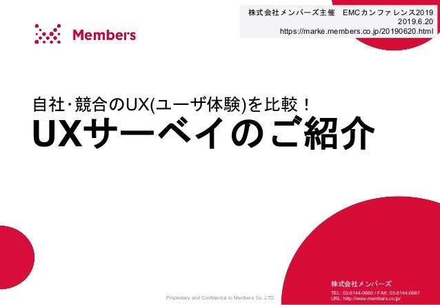 Proprietary and Confidential to Members Co.,LTD 自社・競合のUX(ユーザ体験)を比較! UXサーベイのご紹介 株式会社メンバーズ TEL: 03-5144-0660 / FAX: 03-5144-...