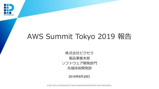 AWS Summit Tokyo 2019 報告 株式会社ピクセラ 製品事業本部 ソフトウェア開発部門 先端技術開発部 © 2017 PIXELA CORPORATION|PIXELA CORPORATION PROPRIETARY AND C...
