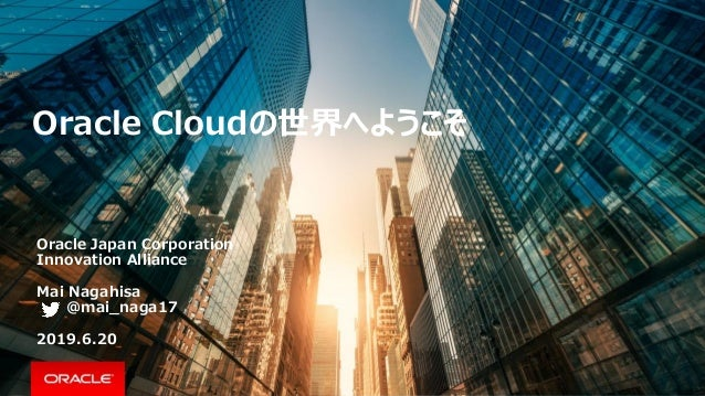 Oracle Cloudの世界へようこそ Oracle Japan Corporation Innovation Alliance Mai Nagahisa @mai_naga17 2019.6.20