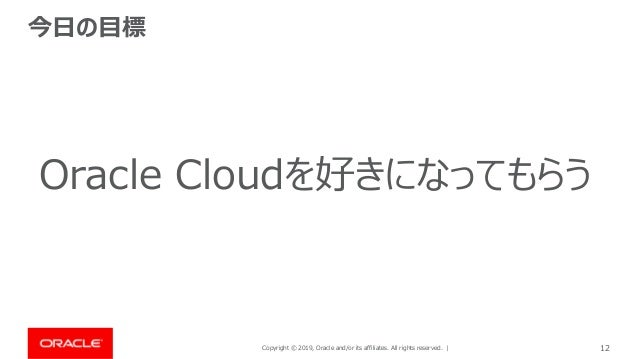 Copyright © 2019, Oracle and/or its affiliates. All rights reserved. | 12 今日の目標 Oracle Cloudを好きになってもらう
