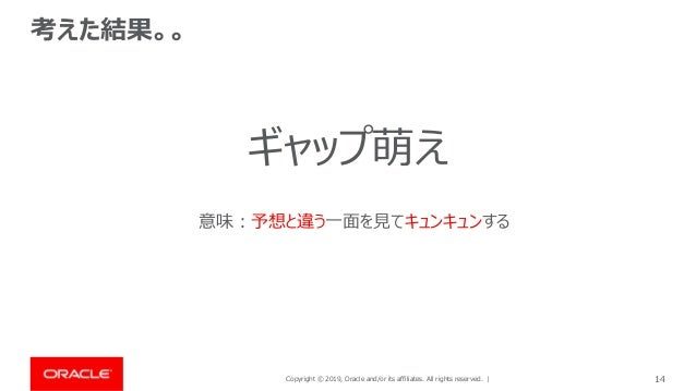 Copyright © 2019, Oracle and/or its affiliates. All rights reserved. | 14 考えた結果。。 ギャップ萌え 意味:予想と違う一面を見てキュンキュンする