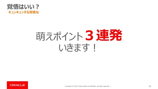 Copyright © 2019, Oracle and/or its affiliates. All rights reserved. | 15 覚悟はいい? 萌えポイント3連発 いきます! キュンキュンする覚悟ね