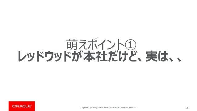 Copyright © 2019, Oracle and/or its affiliates. All rights reserved. | 16 萌えポイント① レッドウッドが本社だけど、実は、、