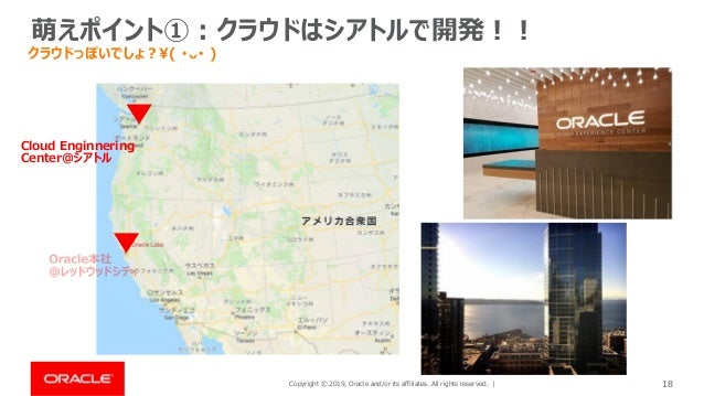 Copyright © 2019, Oracle and/or its affiliates. All rights reserved. | 18 萌えポイント①:クラウドはシアトルで開発!! Cloud Enginnering Center@...