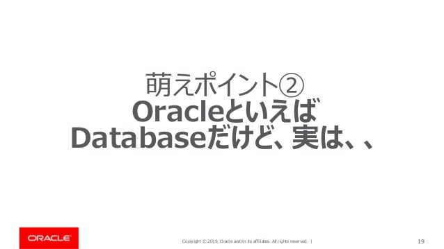 Copyright © 2019, Oracle and/or its affiliates. All rights reserved. | 19 萌えポイント② Oracleといえば Databaseだけど、実は、、