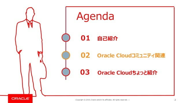 Copyright © 2019, Oracle and/or its affiliates. All rights reserved. | 2 自己紹介01 Oracle Cloudコミュニティ関連02 Oracle Cloudちょっと紹介0...