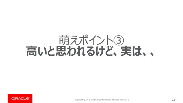Copyright © 2019, Oracle and/or its affiliates. All rights reserved. | 23 萌えポイント③ 高いと思われるけど、実は、、