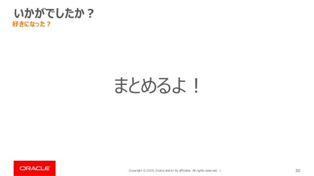 Copyright © 2019, Oracle and/or its affiliates. All rights reserved. | 30 いかがでしたか? 好きになった? まとめるよ!