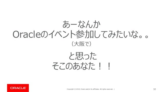 Copyright © 2019, Oracle and/or its affiliates. All rights reserved. | 32 あーなんか Oracleのイベント参加してみたいな。。 (大阪で) と思った そこのあなた!!