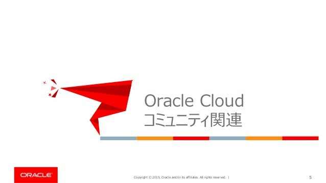 Copyright © 2019, Oracle and/or its affiliates. All rights reserved. | 5 Oracle Cloud コミュニティ関連