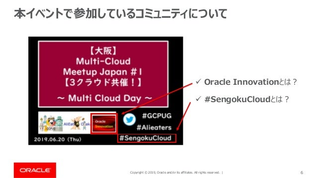 Copyright © 2019, Oracle and/or its affiliates. All rights reserved. | 6 本イベントで参加しているコミュニティについて ✓ Oracle Innovationとは? ✓ #...