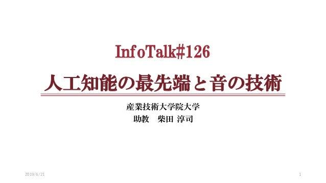 InfoTalk#126 人工知能の最先端と音の技術 産業技術大学院大学 助教 柴田 淳司 2019/6/21 1