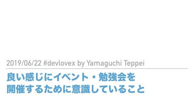 良い感じにイベント・勉強会を 開催するために意識していること 2019/06/22 #devlovex by Yamaguchi Teppei