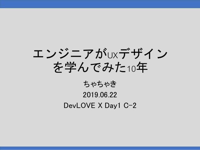 エンジニアがUXデザイン を学んでみた10年 ちゃちゃき 2019.06.22 DevLOVE X Day1 C-2