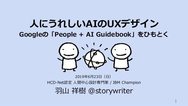 ⼈にうれしいAIのUXデザイン Googleの「People + AI Guidebook」をひもとく HCD-Net認定 ⼈間中⼼設計専⾨家 / IBM Champion ⽻⼭ 祥樹 @storywriter 1 2019年6⽉23⽇(⽇)