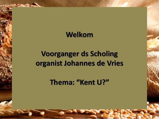 """Welkom Voorganger ds Scholing organist Johannes de Vries Thema: """"Kent U?"""""""