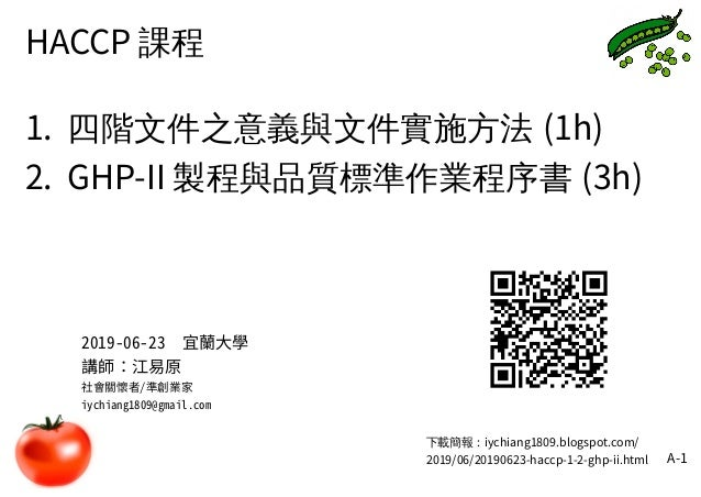 A-1 HACCP 課程 1. 四階文件之意義與文件實施方法 (1h) 2. GHP-II 製程與品質標準作業程序書 (3h) 下載簡報:iychiang1809.blogspot.com/ 2019/06/20190623-haccp-1-2...