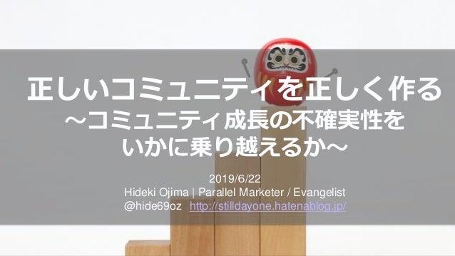 正しいコミュニティを正しく作る ~コミュニティ成長の不確実性を いかに乗り越えるか~ 2019/6/22 Hideki Ojima | Parallel Marketer / Evangelist @hide69oz http://stilld...