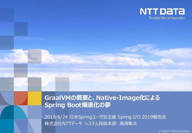 © 2019 NTT DATA Corporation 2019/6/24 日本Springユーザ会主催 Spring I/O 2019報告会 株式会社NTTデータ システム技術本部 高須隼太 GraalVMの概要と、Native-Image化...