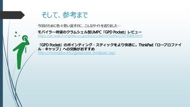 そして、参考まで 今回のために色々思い返すのに、こんなサイトを巡りました… モバイラー待望のクラムシェル型UMPC「GPD Pocket」レビュー https://pc.watch.impress.co.jp/docs/column/hotho...