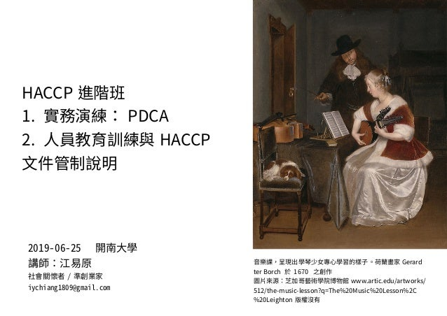 HACCP 進階班 1. 實務演練: PDCA 2. 人員教育訓練與 HACCP 文件管制說明 音樂課,呈現出學琴少女專心學習的樣子。荷蘭畫家 Gerard ter Borch 於 1670 之創作 圖片來源:芝加哥藝術學院博物館 www.ar...