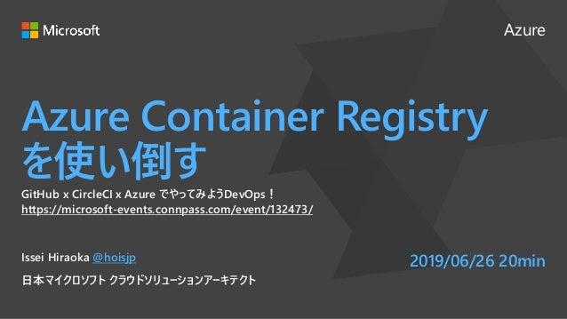 Azure Azure Container Registry を使い倒す GitHub x CircleCI x Azure でやってみようDevOps! https://microsoft-events.connpass.com/event/...