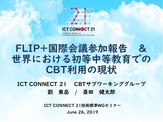 FLIP+国際会議参加報告 & 世界における初等中等教育での CBT利用の現状 ICT CONNECT 21 CBTサブワーキンググループ 劉 東岳 / 斎田 健太郎 ICT CONNECT 21技術標準WGセミナー June 26, 2019