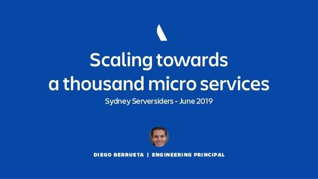 DIEGO BERRUETA   ENGINEERING PRINCIPAL Scaling towards a thousand micro services Sydney Serversiders - June 2019