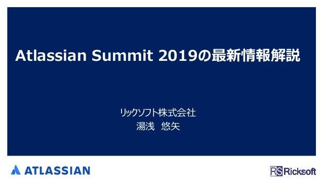 Atlassian Summit 2019の最新情報解説 リックソフト株式会社 湯浅 悠矢 1