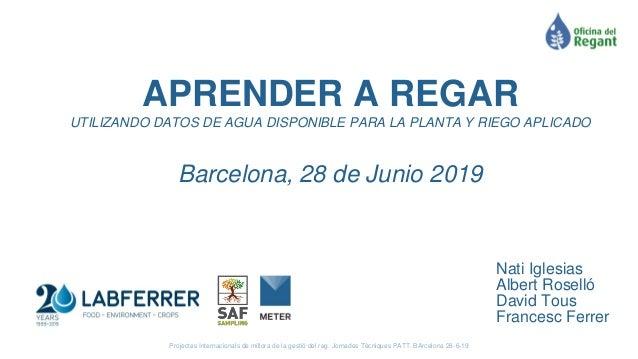 APRENDER A REGAR UTILIZANDO DATOS DE AGUA DISPONIBLE PARA LA PLANTA Y RIEGO APLICADO Barcelona, 28 de Junio 2019 Projectes...