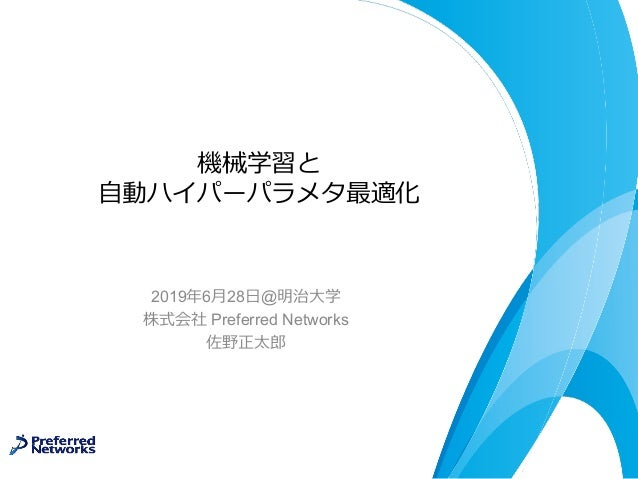 機械学習と ⾃動ハイパーパラメタ最適化 2019年6⽉28⽇@明治⼤学 株式会社 Preferred Networks 佐野正太郎
