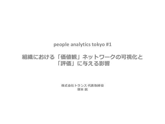 people analytics tokyo #1 組織における「価値観」ネットワークの可視化と 「評価」に与える影響 株式会社トランス 代表取締役 塚本 鋭