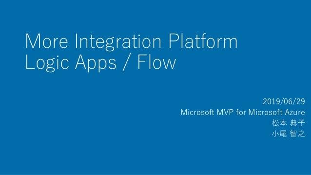 More Integration Platform Logic Apps / Flow 2019/06/29 Microsoft MVP for Microsoft Azure 松本 典子 小尾 智之