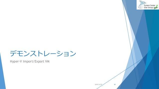 デモンストレーション Hyper-V Import/Export VM 2019/6/29 41
