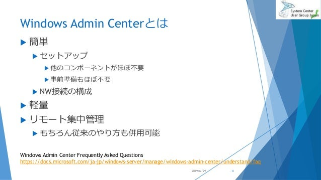 Windows Admin Centerとは  簡単  セットアップ  他のコンポーネントがほぼ不要  事前準備もほぼ不要  NW接続の構成  軽量  リモート集中管理  もちろん従来のやり方も併用可能 2019/6/29 Wi...