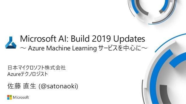 Microsoft AI: Build 2019 Updates ~ Azure Machine Learning サービスを中心に~ 日本マイクロソフト株式会社 Azureテクノロジスト 佐藤 直生 (@satonaoki)