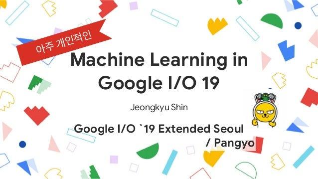 Machine Learning in  Google I/O 19 Jeongkyu Shin Google I/O `19 Extended Seoul / Pangyo