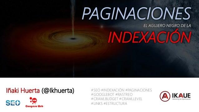 #clinicseo @ikhuerta / IÑAKI HUERTA PAGINACIONESEL AGUJERO NEGRO DE LA INDEXACIÓN Iñaki Huerta (@Ikhuerta) #SEO #INDEXACIÓ...