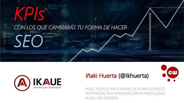 IÑAKI HUERTA - @ikhuerta KPIs CON LOS QUE CAMBIARÁS TU FORMA DE HACER SEO Iñaki Huerta (@Ikhuerta) #SEO #DATOS #KPIs #ANAL...