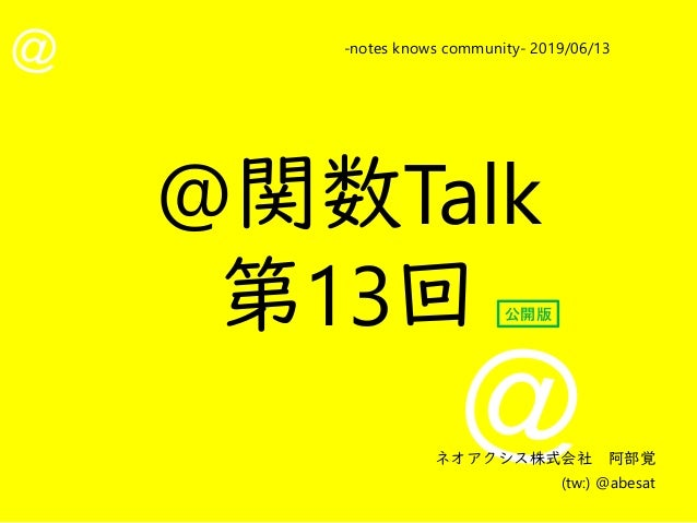 @ @ -notes knows community- 2019/06/13 ネオアクシス株式会社 阿部覚 (tw:) @abesat @関数Talk 第13回 公開版