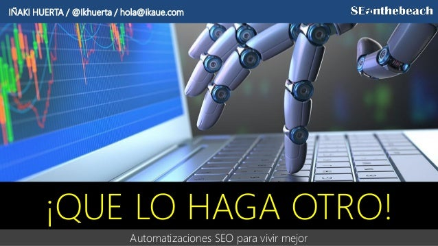 Automatizaciones SEO para vivir mejor ¡QUE LO HAGA OTRO! IÑAKI HUERTA / @Ikhuerta / hola@ikaue.com
