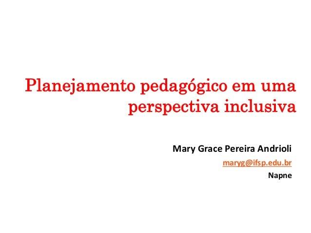 Mary Grace Pereira Andrioli maryg@ifsp.edu.br Napne Planejamento pedagógico em uma perspectiva inclusiva