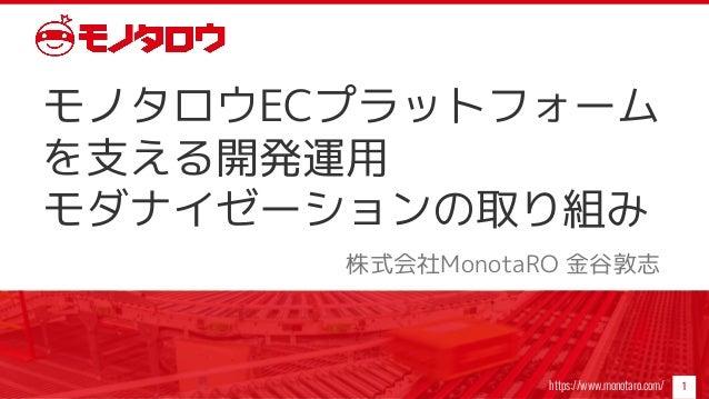 https://www.monotaro.com/ モノタロウECプラットフォーム を支える開発運用 モダナイゼーションの取り組み 株式会社MonotaRO 金谷敦志 1
