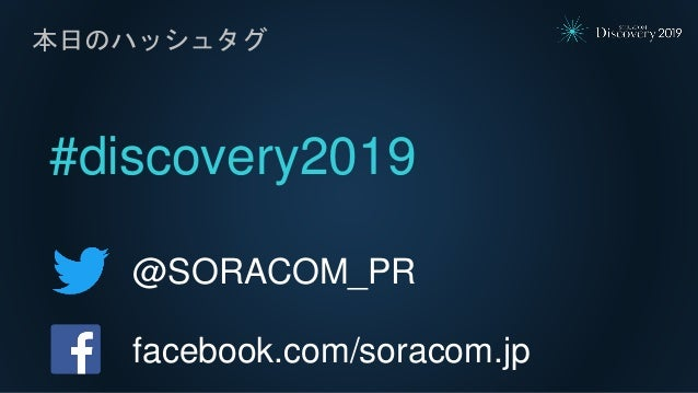 #discovery2019 本日のハッシュタグ @SORACOM_PR facebook.com/soracom.jp